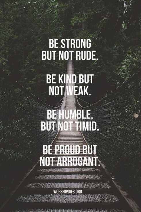 Be Strong But Not Rude. Be Kind But Not Weak. Be Humble, But Not Timid. Be Proud But Not Arrogant.