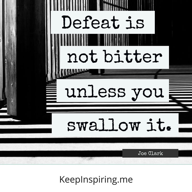 Defeat Is Not Bitter Unless You Swallow It. by Joe Clark