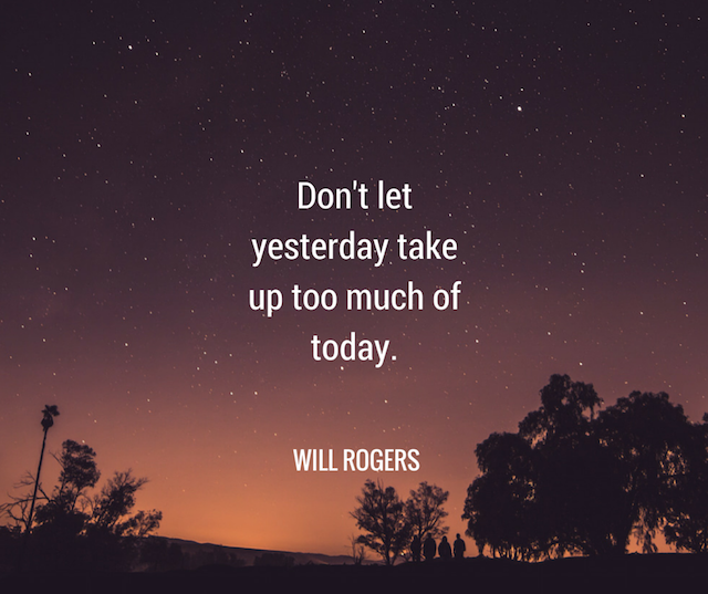 Don't Let Yesterday Take Up Too Much Of Today. by Will Rogers