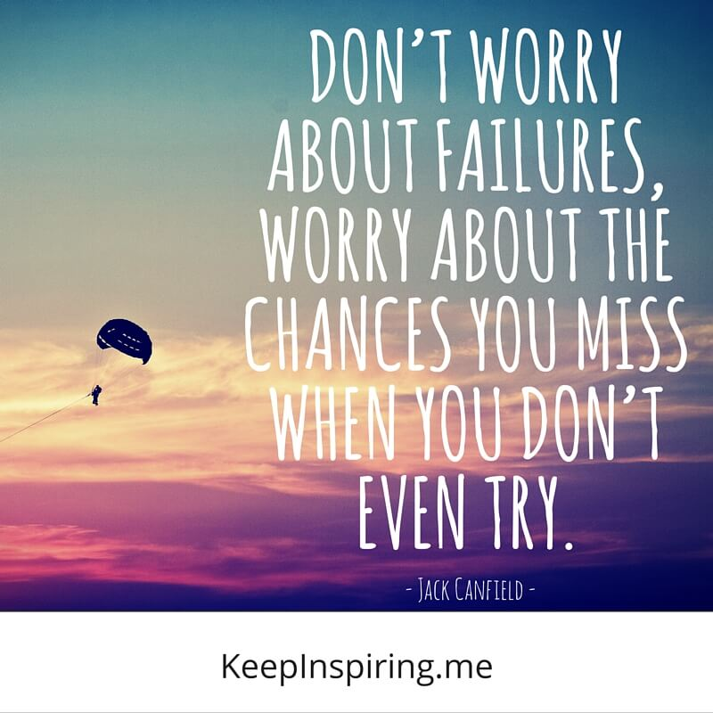 Don't Worry About Failures, Worry About The Chances You Miss When You Don't Even Try. by Jack Canfield