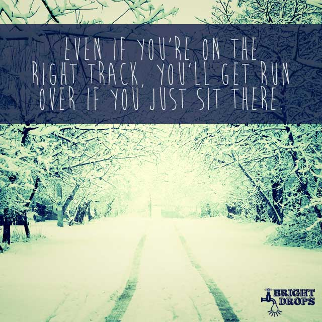Even If You're On The Right Track, You'll Get Run Over If You Just Sit There. by Will Rogers
