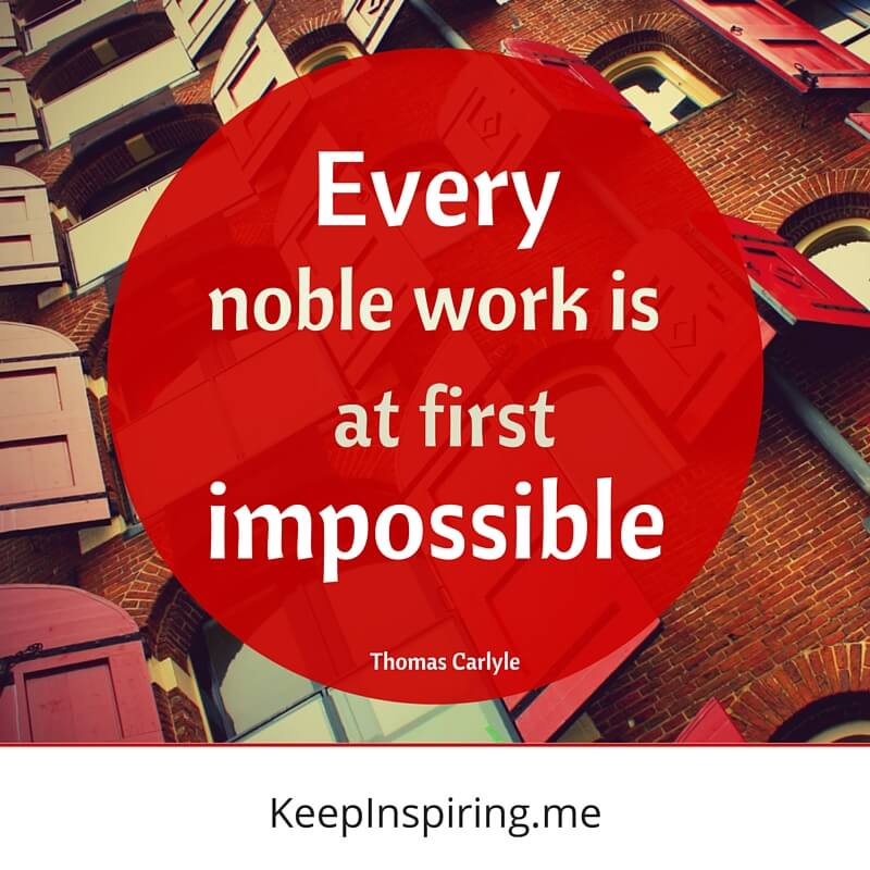 Every Noble Work Is At First Impossible. by Thomas Carlyle