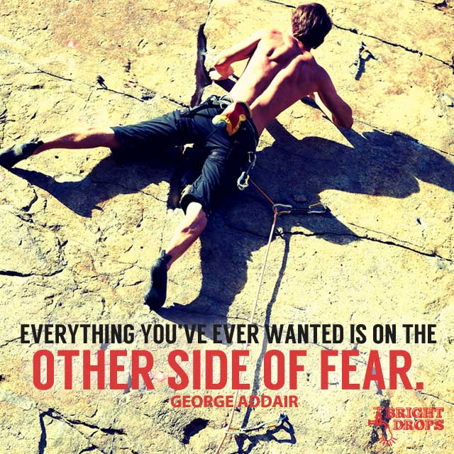 Everything You've Ever Wanted Is On The Other Side Of Fear. by George Addair