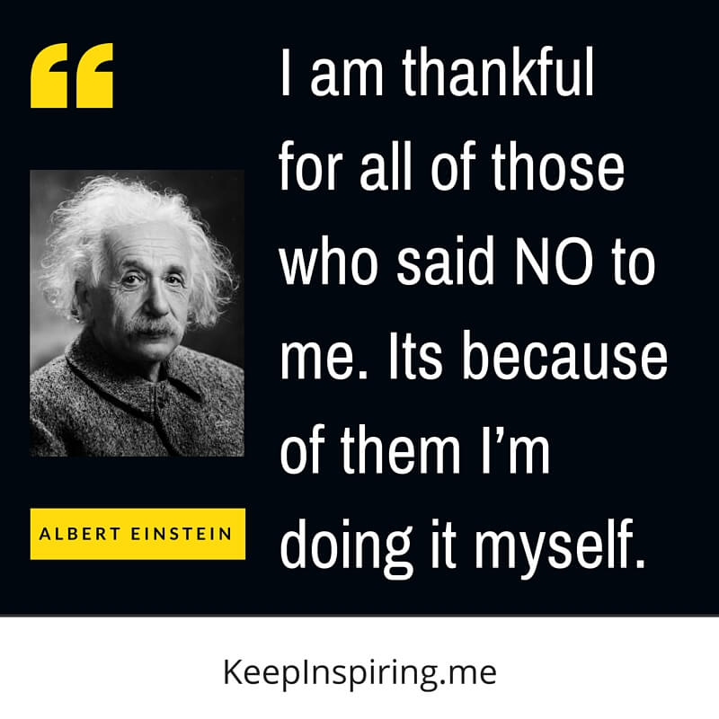I Am Thankful For All Of Those Who Said No To Me. Its Because Of Them I'm Doing It Myself. by Albert Einstein