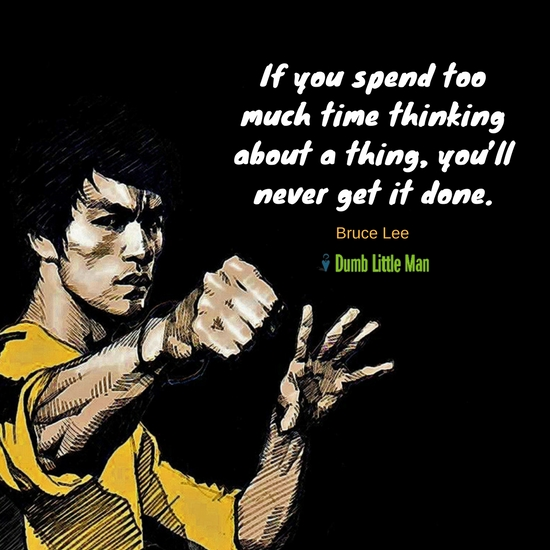 If You Spend Too Much Time Thinking About A Thing, You'll Never Get It Done. by Bruce Lee