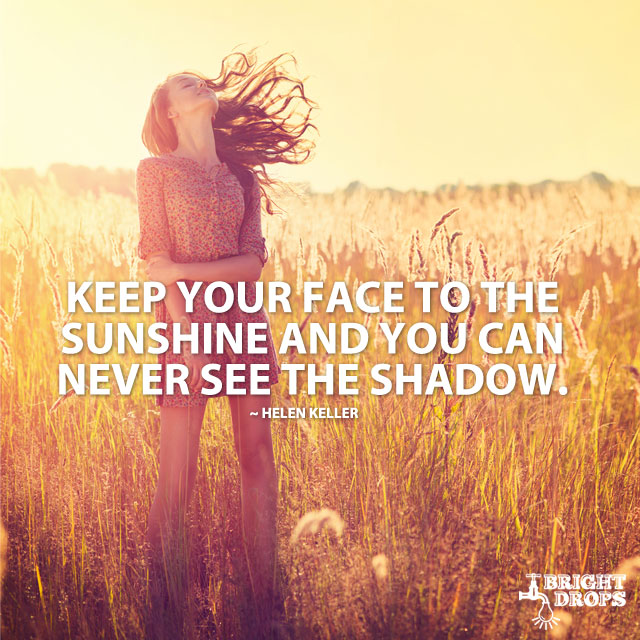 Keep Your Face To The Sunshine And You Can Never See The Shadow. by Helen Keller
