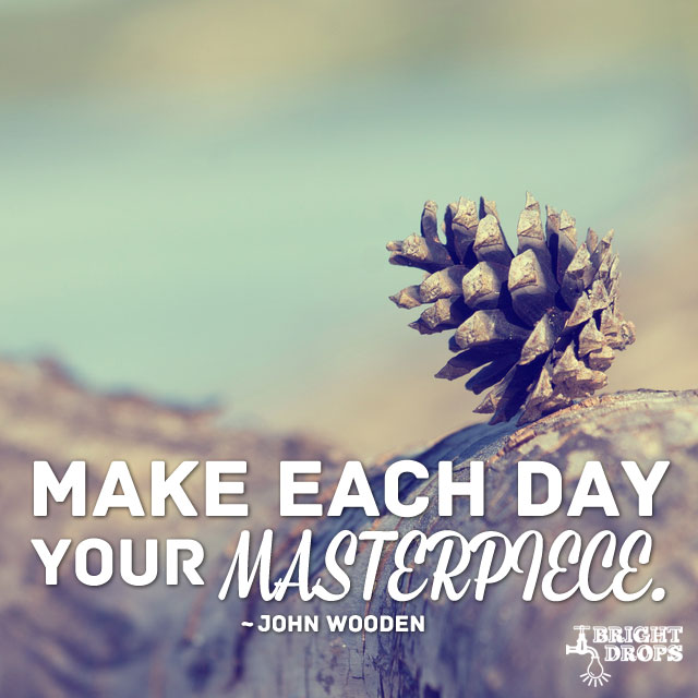 Make Each Day Your Masterpiece. by John Wooden