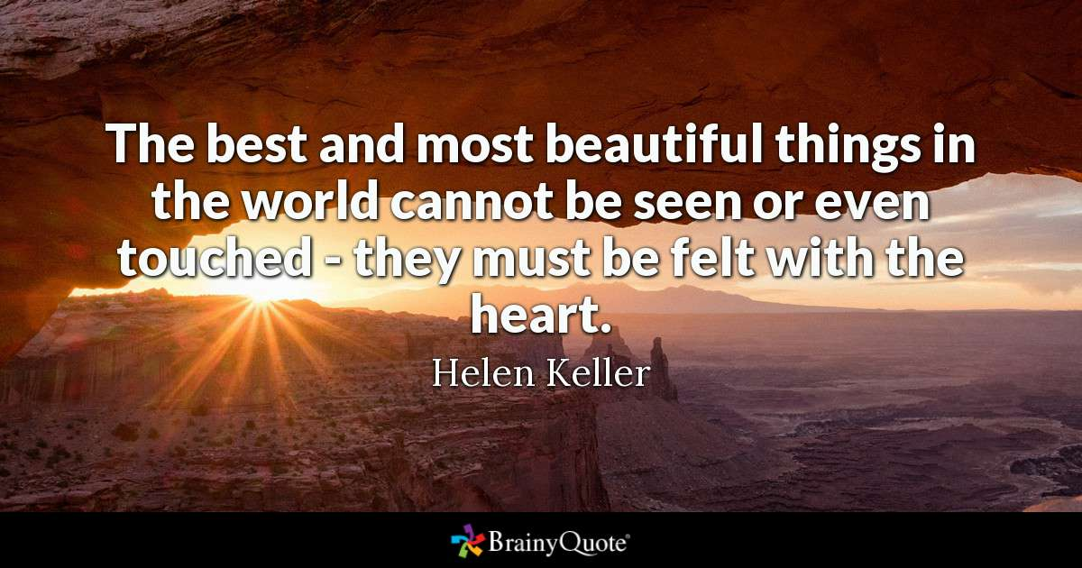 The Best And Most Beautiful Things In The World Cannot Be Seen Or Even Touched - They Must Be Felt With The Heart. by Helen Keller