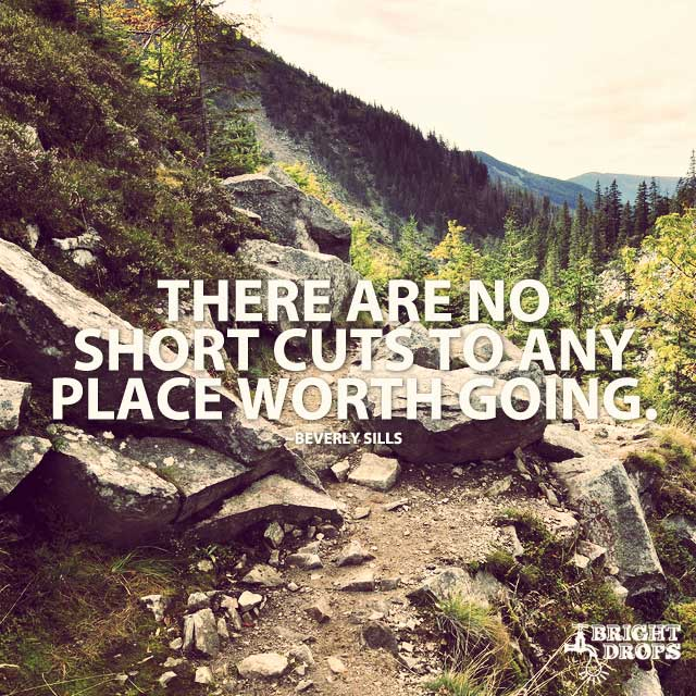 There Are No Short Cuts To Any Place Worth Going. by Beverly Sills