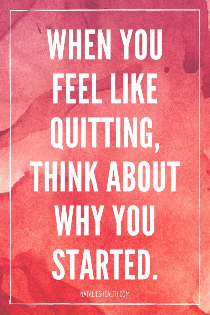 When You Feel Like Quitting, Think About Why You Started. by Natalie Of Natalie's Health