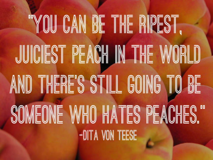 You Can Be The Ripest, Juiciest Peach In The World And There's Still Going To Be Someone Who Hates Peaches. by Dita Von Teese