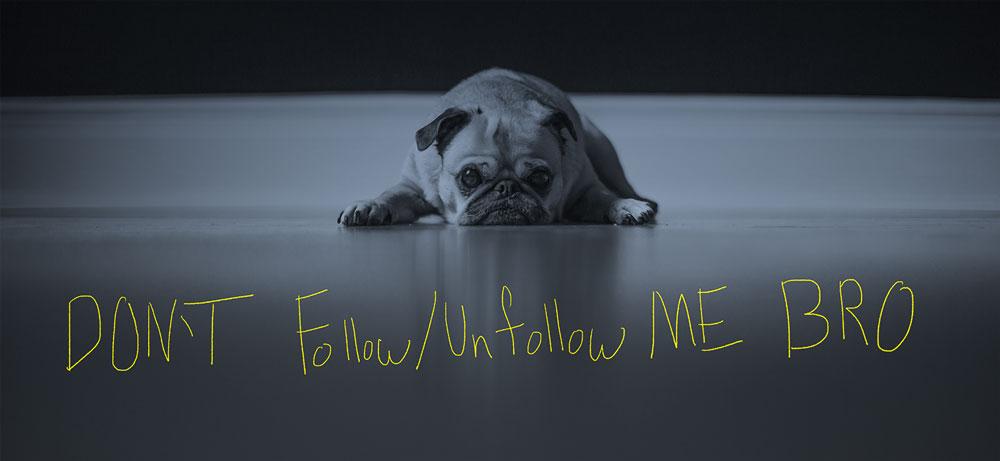 Don't follow me unfollow me bro